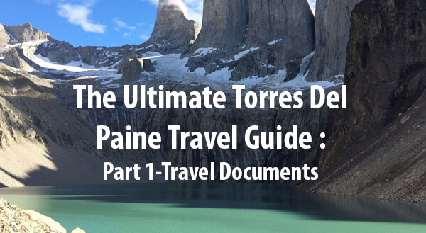 The Ultimate Torres Del Paine Travel Guide – Part 1: Travel Documents