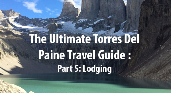 The Ultimate Torres Del Paine Travel Guide – Part 5: Lodging