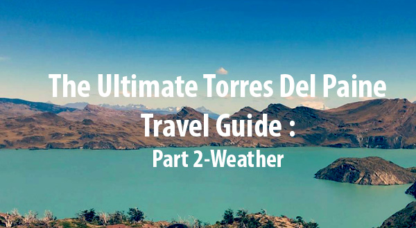 (English) The Ultimate Torres Del Paine Travel Guide – Part 2: Weather