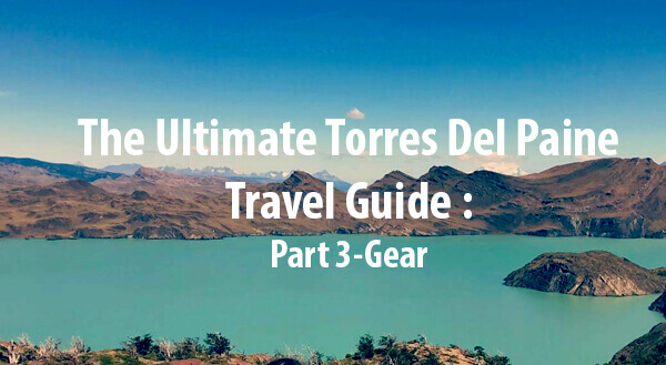 (Español) (English) The Ultimate Torres Del Paine Travel Guide – Part 3: Gear
